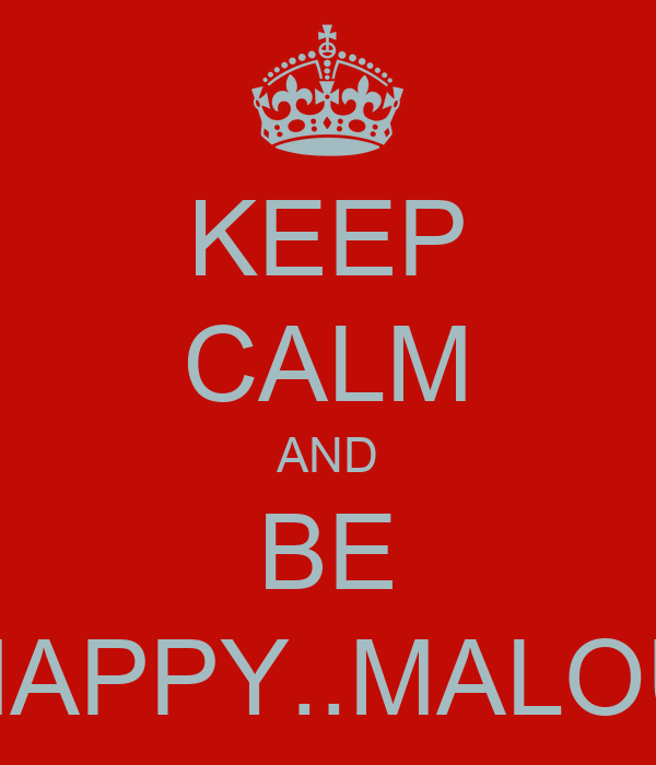 KEEP CALM AND BE HAPPY..MALOU