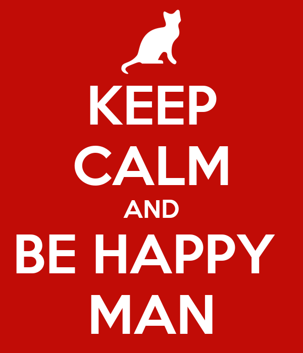 KEEP CALM AND BE HAPPY  MAN