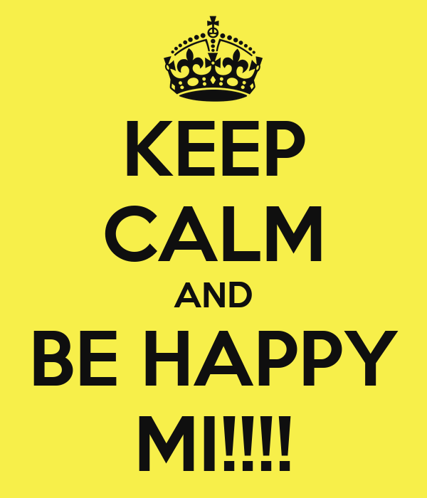 KEEP CALM AND BE HAPPY MI!!!!