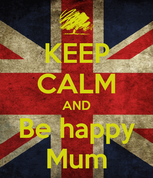 KEEP CALM AND Be happy Mum