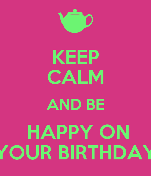 KEEP CALM AND BE  HAPPY ON YOUR BIRTHDAY