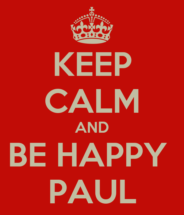 KEEP CALM AND BE HAPPY  PAUL