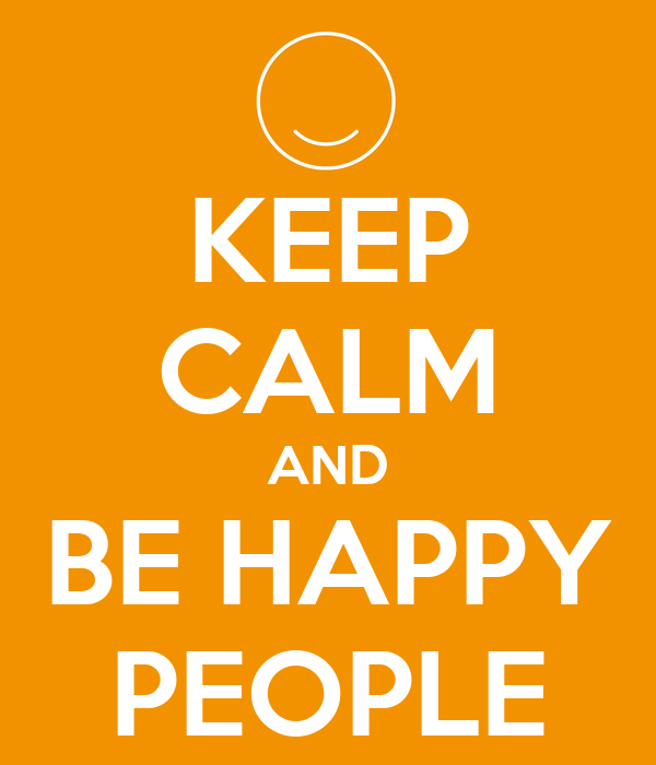 KEEP CALM AND BE HAPPY PEOPLE