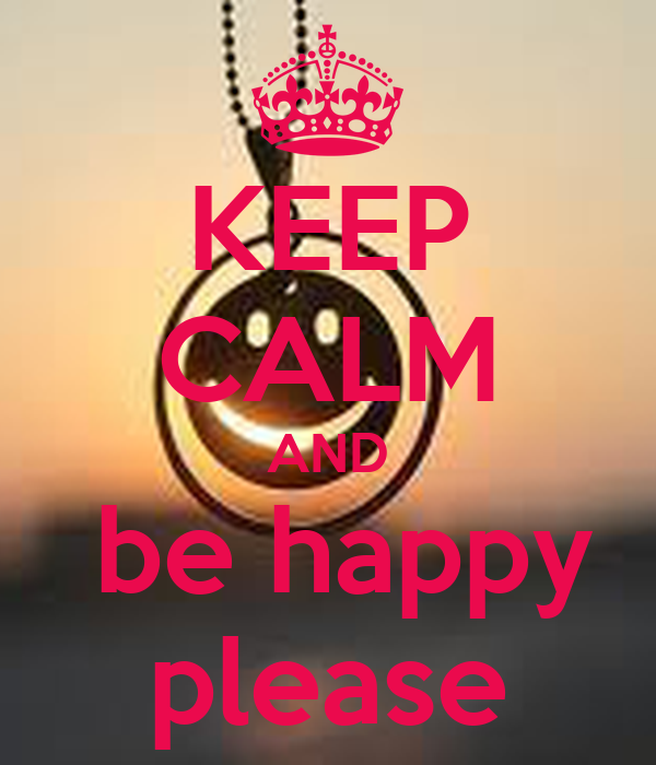 KEEP CALM AND  be happy please