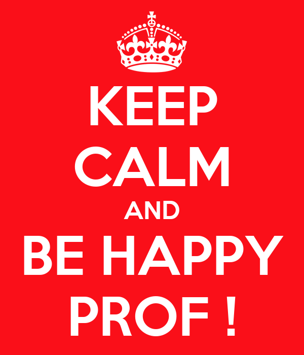 KEEP CALM AND BE HAPPY PROF !