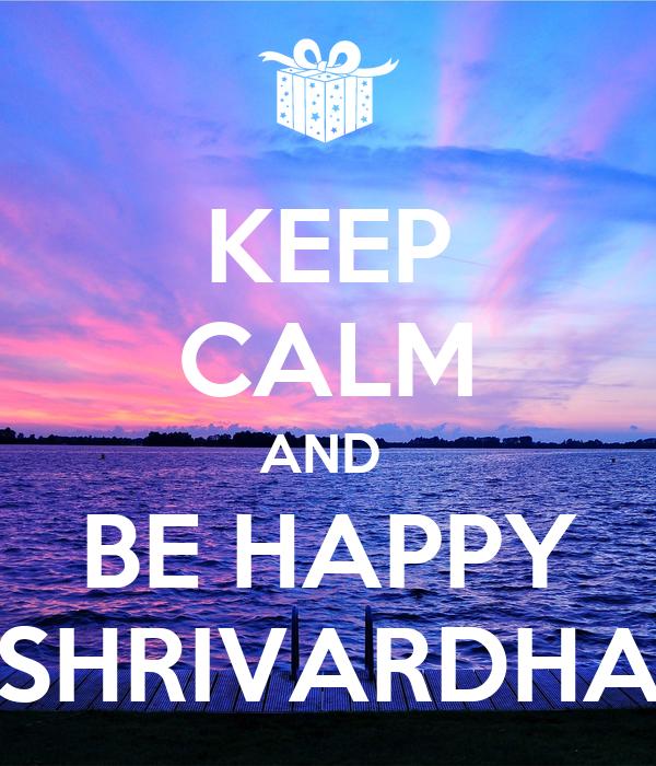 KEEP CALM AND  BE HAPPY SHRIVARDHA