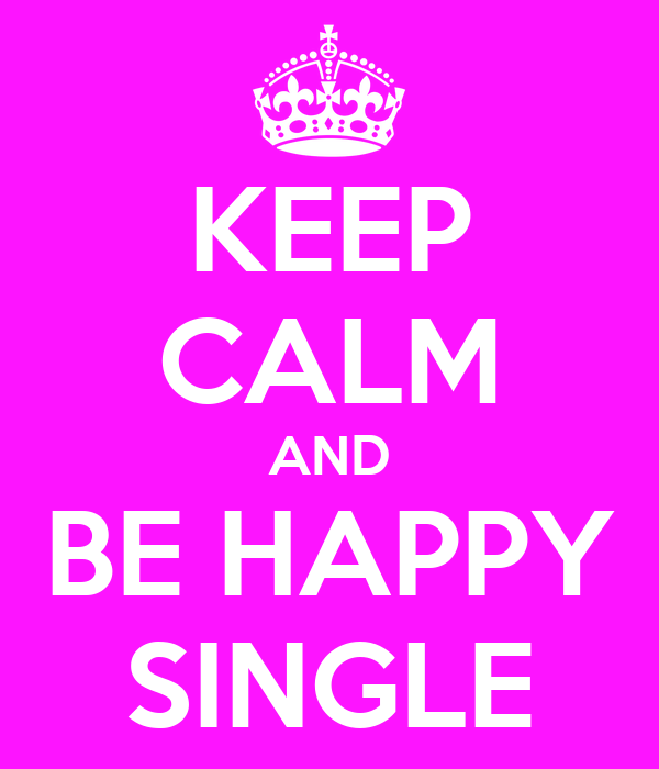 KEEP CALM AND BE HAPPY SINGLE