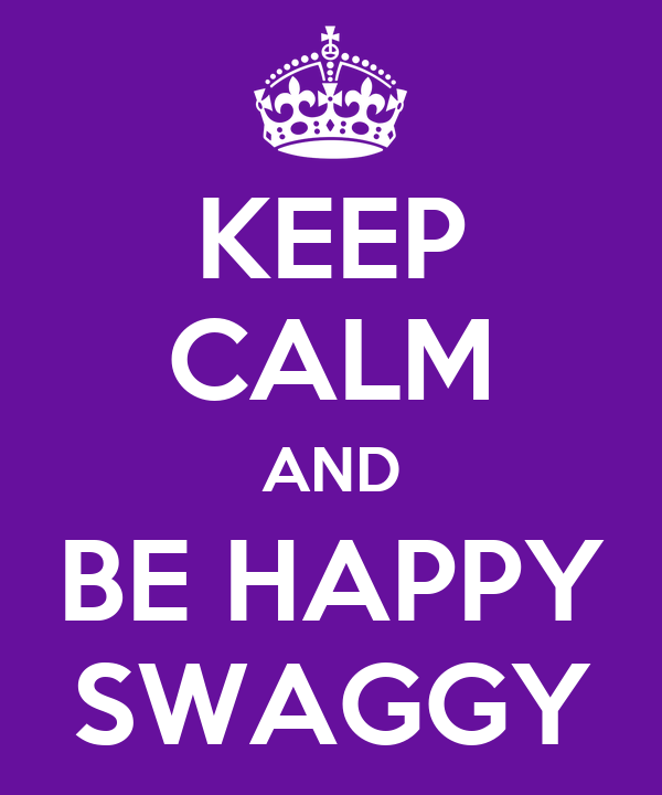 KEEP CALM AND BE HAPPY SWAGGY