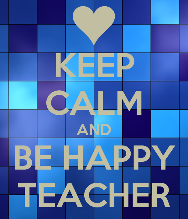 KEEP CALM AND BE HAPPY TEACHER