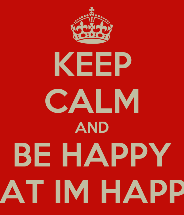 KEEP CALM AND BE HAPPY THAT IM HAPPY!!