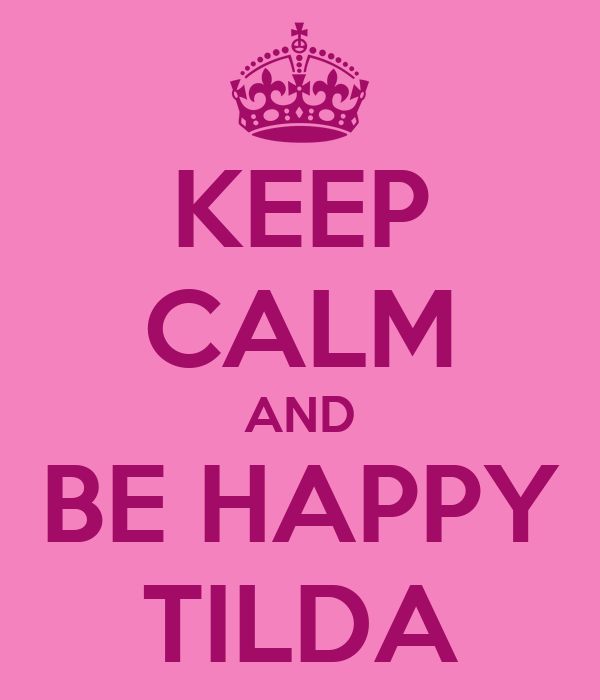 KEEP CALM AND BE HAPPY TILDA