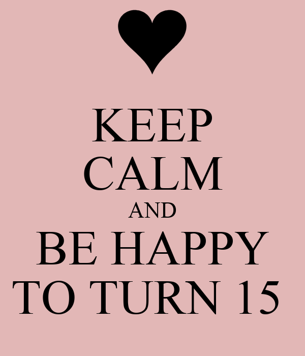 KEEP CALM AND BE HAPPY TO TURN 15