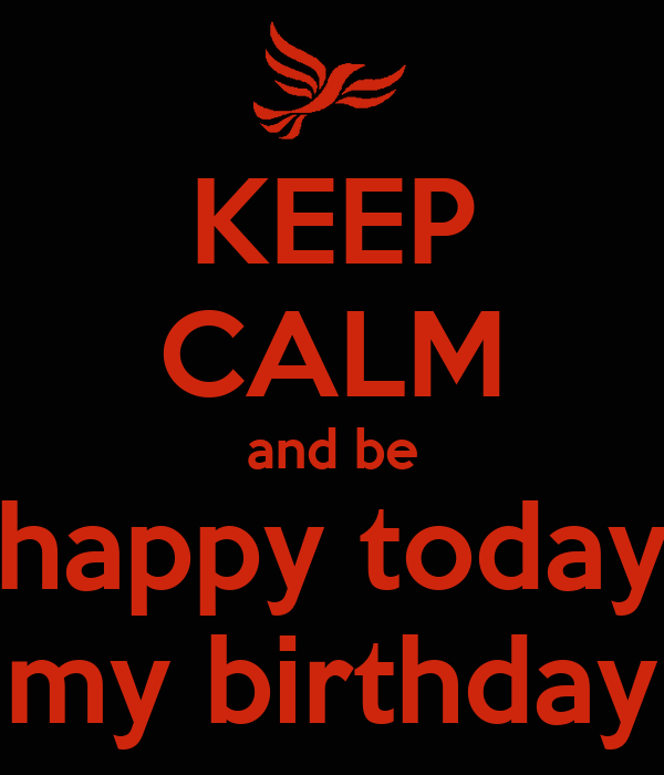 KEEP CALM and be happy today my birthday