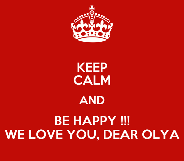 KEEP CALM AND BE HAPPY !!! WE LOVE YOU, DEAR OLYA