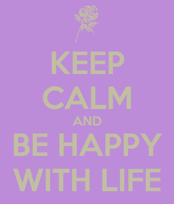 KEEP CALM AND BE HAPPY WITH LIFE