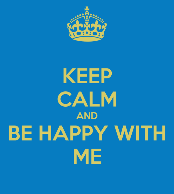 KEEP CALM AND BE HAPPY WITH ME