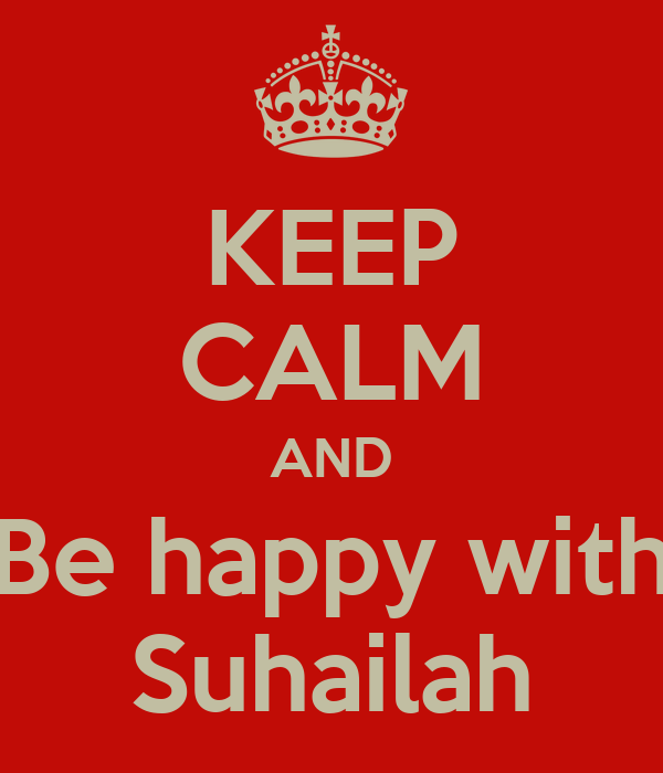 KEEP CALM AND Be happy with Suhailah