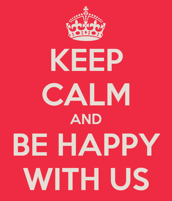 KEEP CALM AND BE HAPPY WITH US