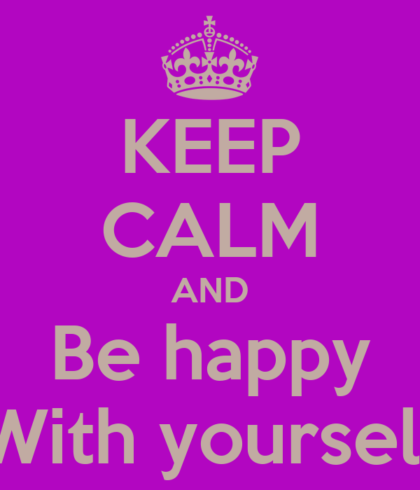 KEEP CALM AND Be happy With yourself