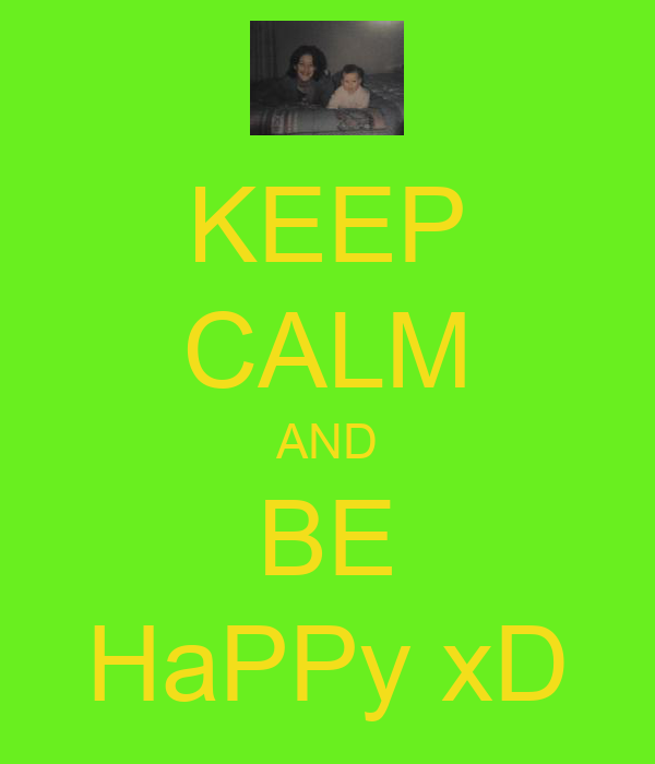 KEEP CALM AND BE HaPPy xD
