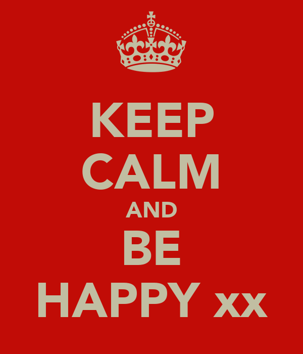 KEEP CALM AND BE HAPPY xx