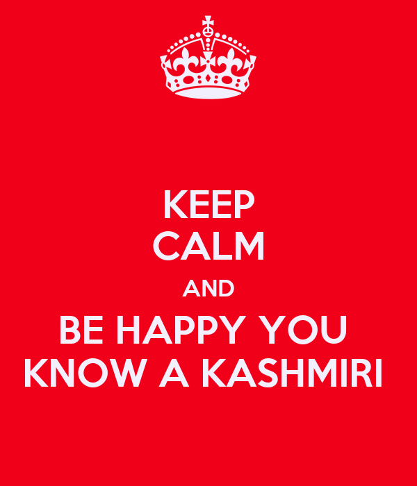 KEEP CALM AND BE HAPPY YOU  KNOW A KASHMIRI