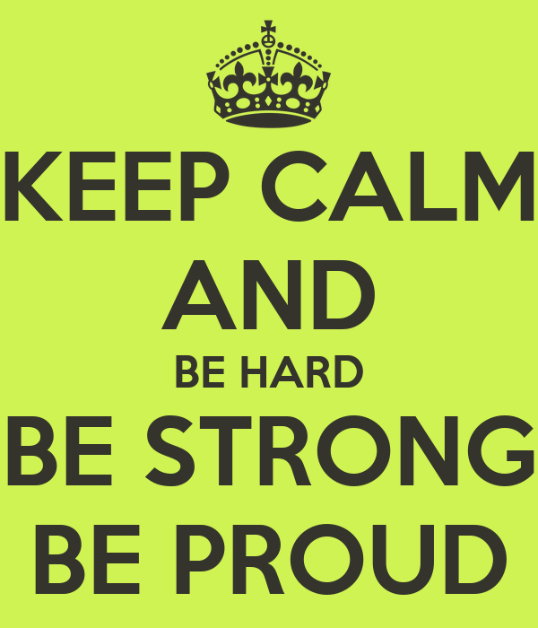 KEEP CALM AND BE HARD BE STRONG BE PROUD