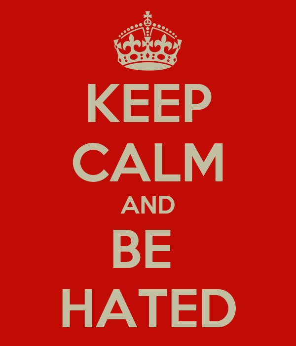 KEEP CALM AND BE  HATED