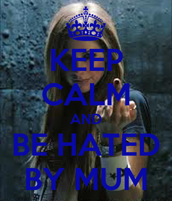 KEEP CALM AND BE HATED BY MUM