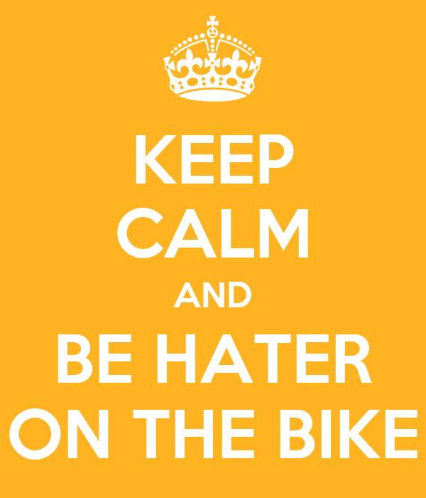 KEEP CALM AND BE HATER ON THE BIKE