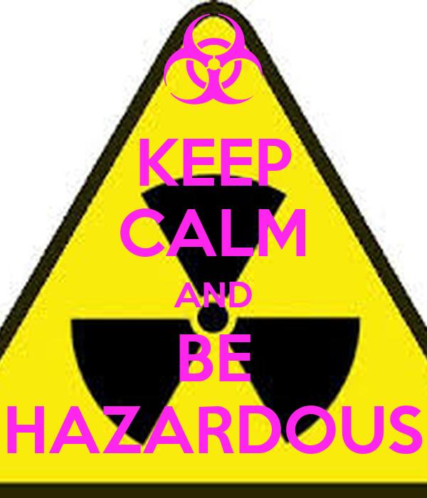 KEEP CALM AND BE HAZARDOUS