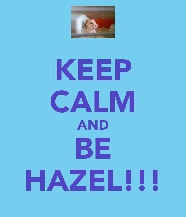 KEEP CALM AND BE HAZEL!!!