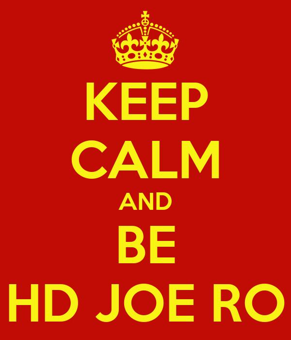 KEEP CALM AND BE HD JOE RO