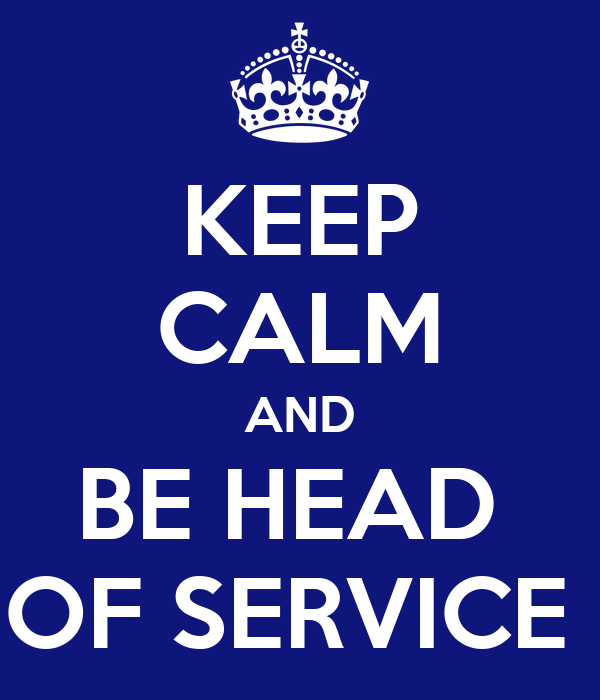 KEEP CALM AND BE HEAD  OF SERVICE