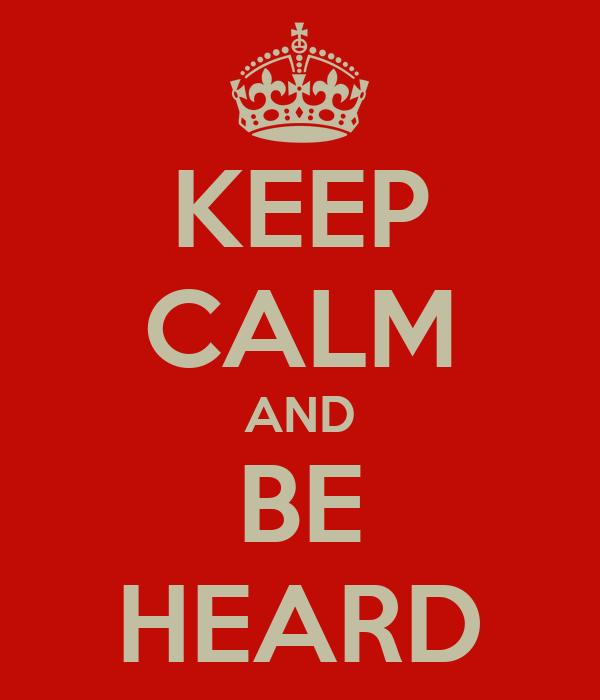 KEEP CALM AND BE HEARD