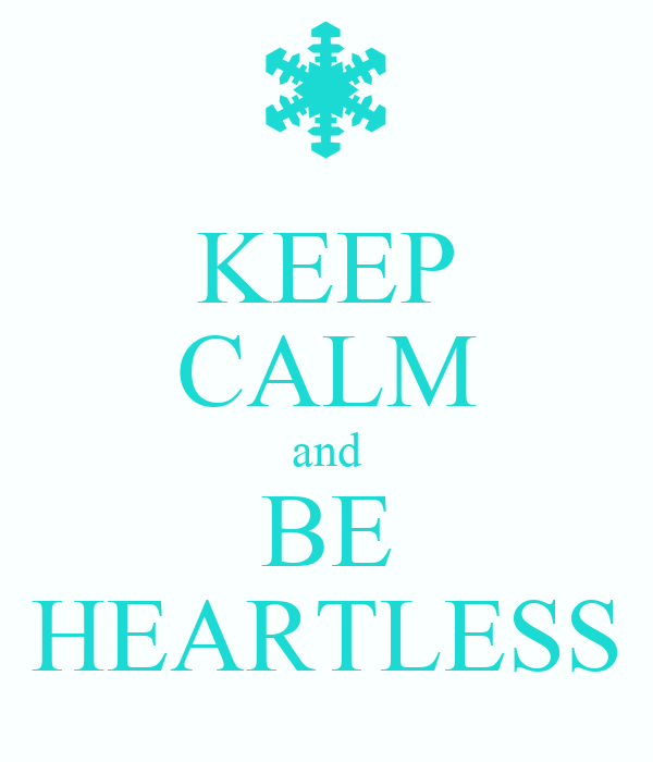 KEEP CALM and BE HEARTLESS