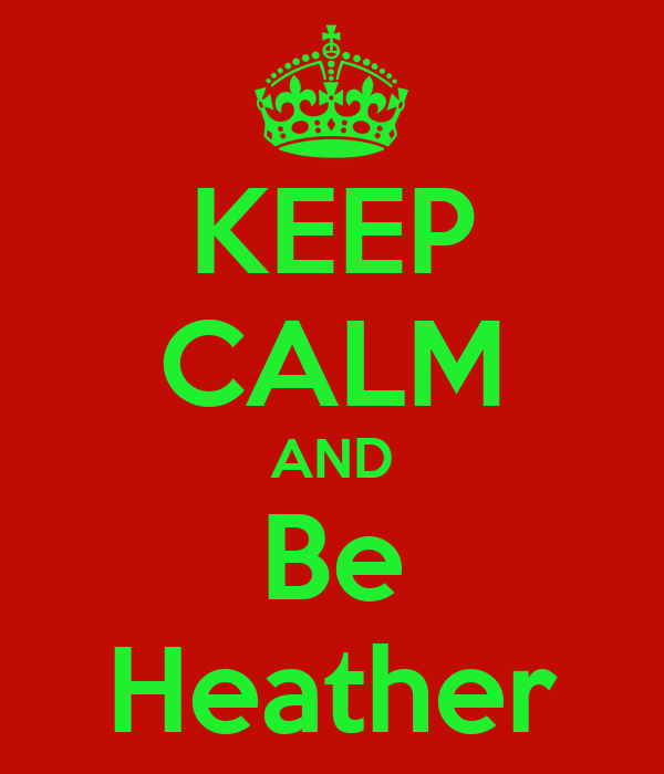 KEEP CALM AND Be Heather