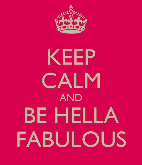 KEEP CALM AND BE HELLA FABULOUS
