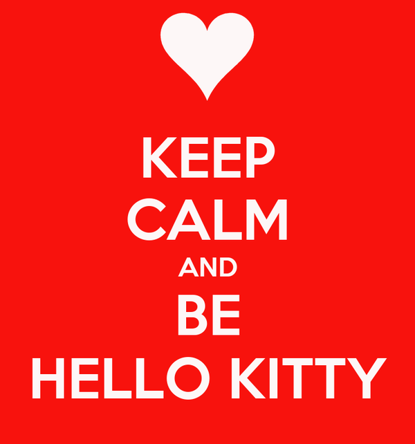 KEEP CALM AND BE HELLO KITTY