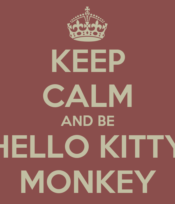 KEEP CALM AND BE HELLO KITTY MONKEY