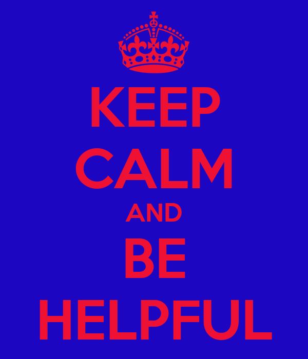 KEEP CALM AND BE HELPFUL