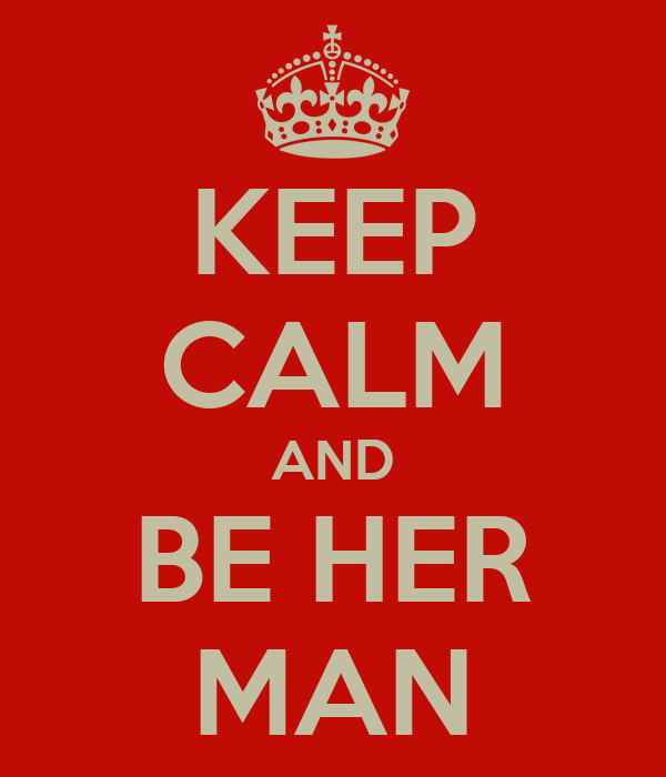 KEEP CALM AND BE HER MAN