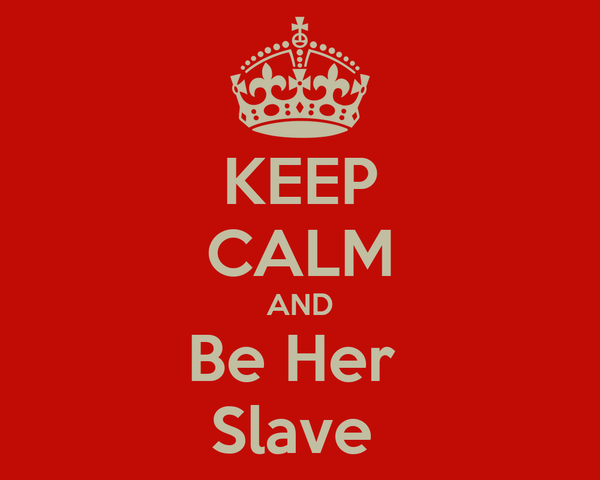 KEEP CALM AND Be Her  Slave