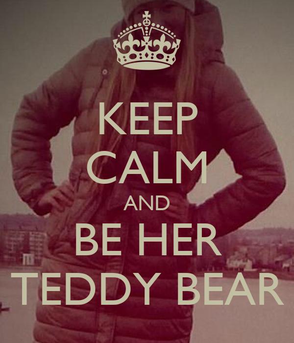 KEEP CALM AND BE HER TEDDY BEAR