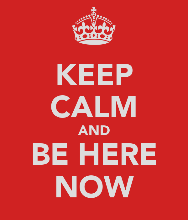 KEEP CALM AND BE HERE NOW