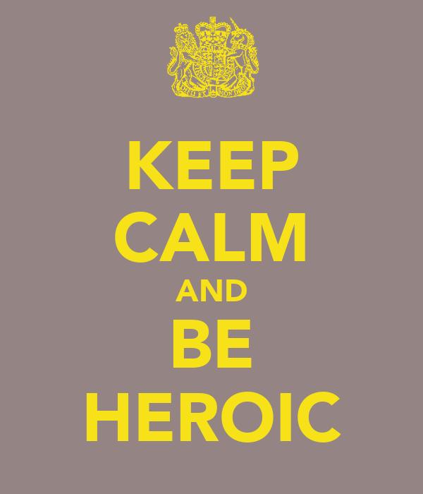 KEEP CALM AND BE HEROIC