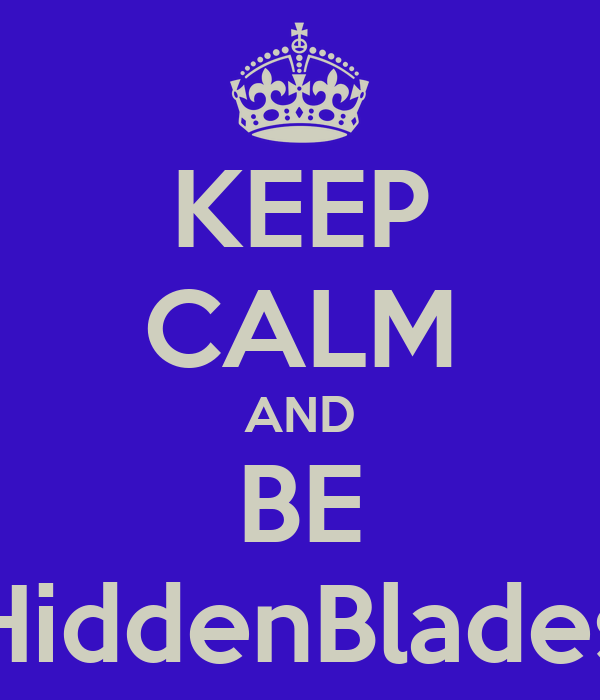 KEEP CALM AND BE HiddenBlades