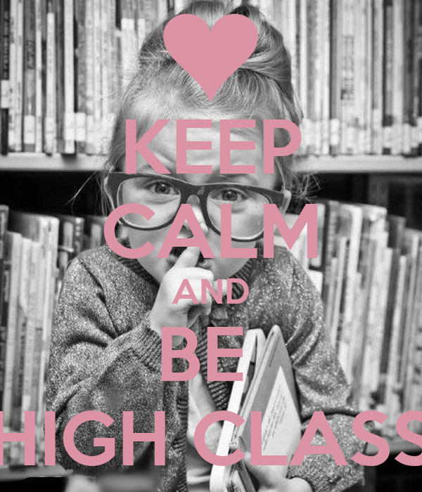 KEEP CALM AND BE  HIGH CLASS