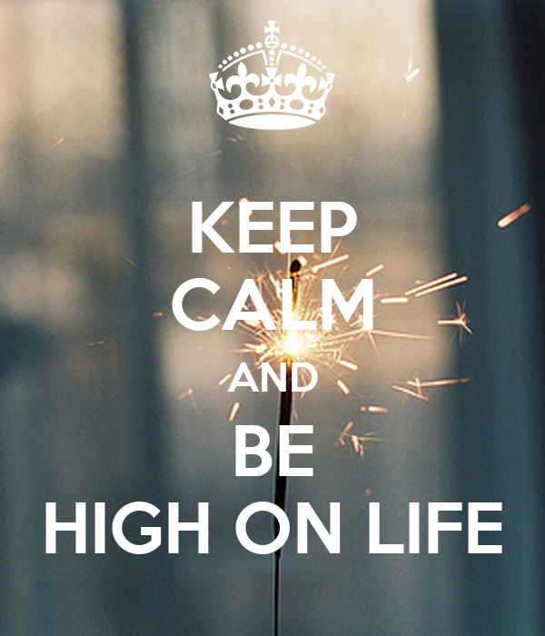 KEEP CALM AND BE HIGH ON LIFE