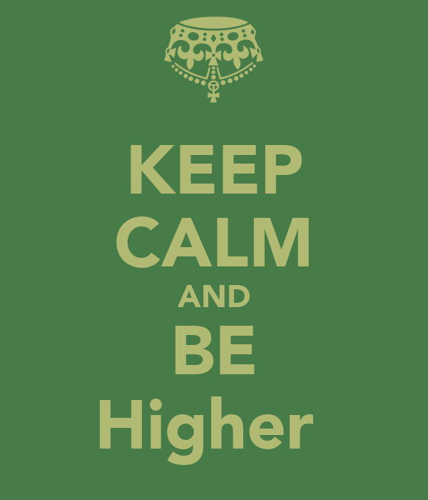 KEEP CALM AND BE Higher